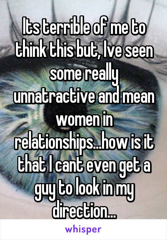 Its terrible of me to think this but, Ive seen some really unnatractive and mean women in relationships...how is it that I cant even get a guy to look in my direction...