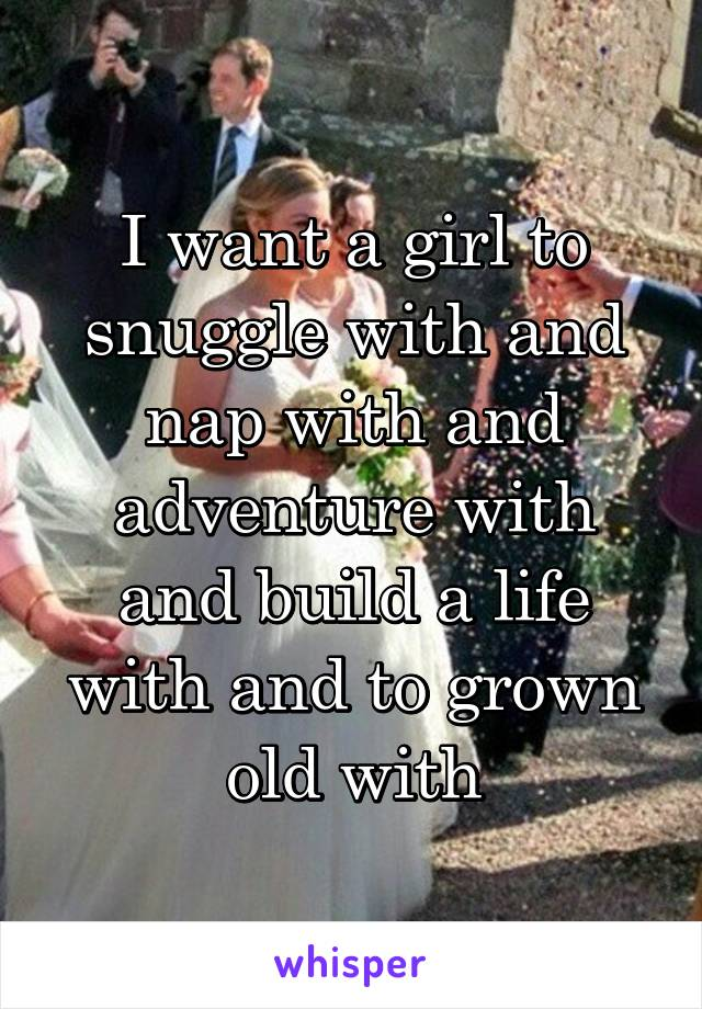 I want a girl to snuggle with and nap with and adventure with and build a life with and to grown old with