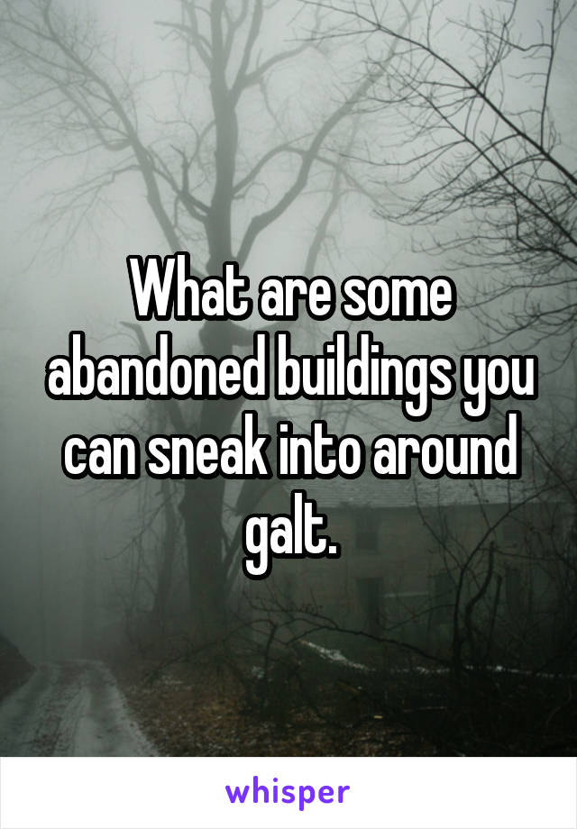 What are some abandoned buildings you can sneak into around galt.