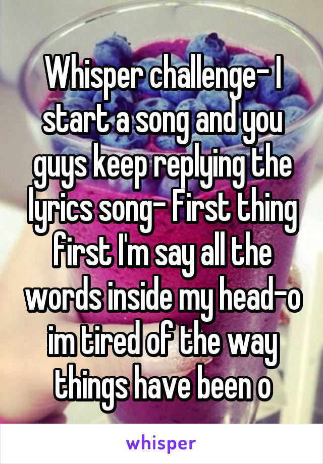 Whisper challenge- I start a song and you guys keep replying the lyrics song- First thing first I'm say all the words inside my head-o im tired of the way things have been o