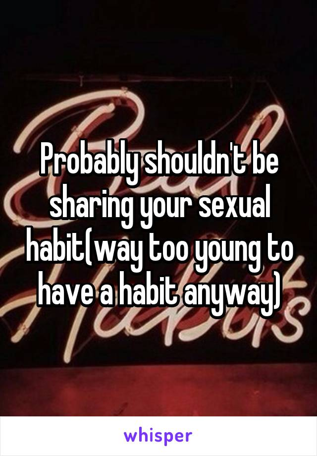 Probably shouldn't be sharing your sexual habit(way too young to have a habit anyway)
