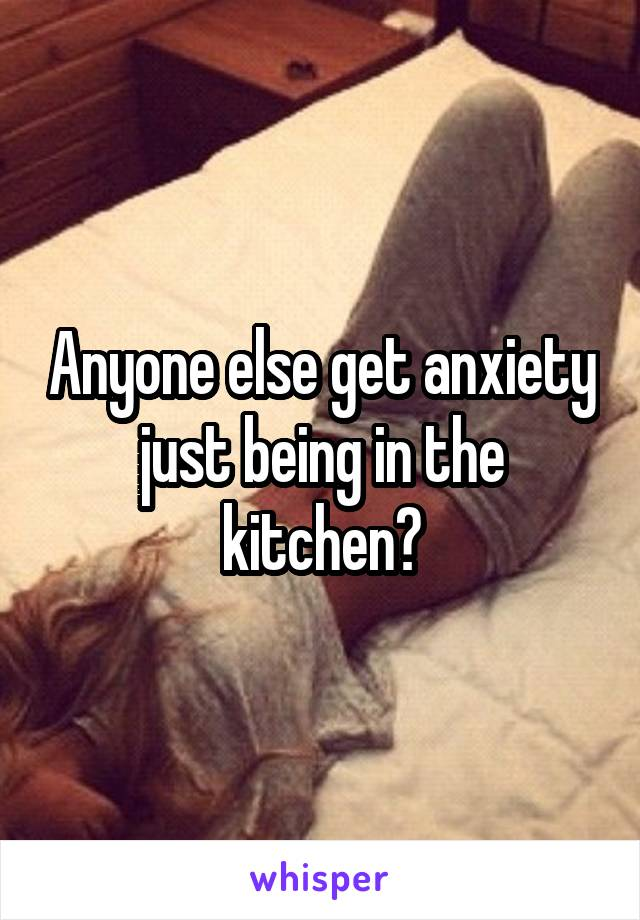 Anyone else get anxiety just being in the kitchen?