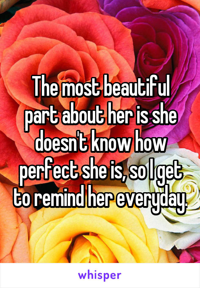 The most beautiful part about her is she doesn't know how perfect she is, so I get to remind her everyday.