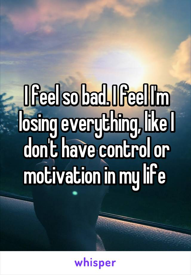 I feel so bad. I feel I'm losing everything, like I don't have control or motivation in my life