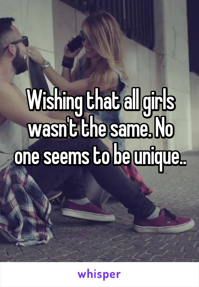 Wishing that all girls wasn't the same. No one seems to be unique..