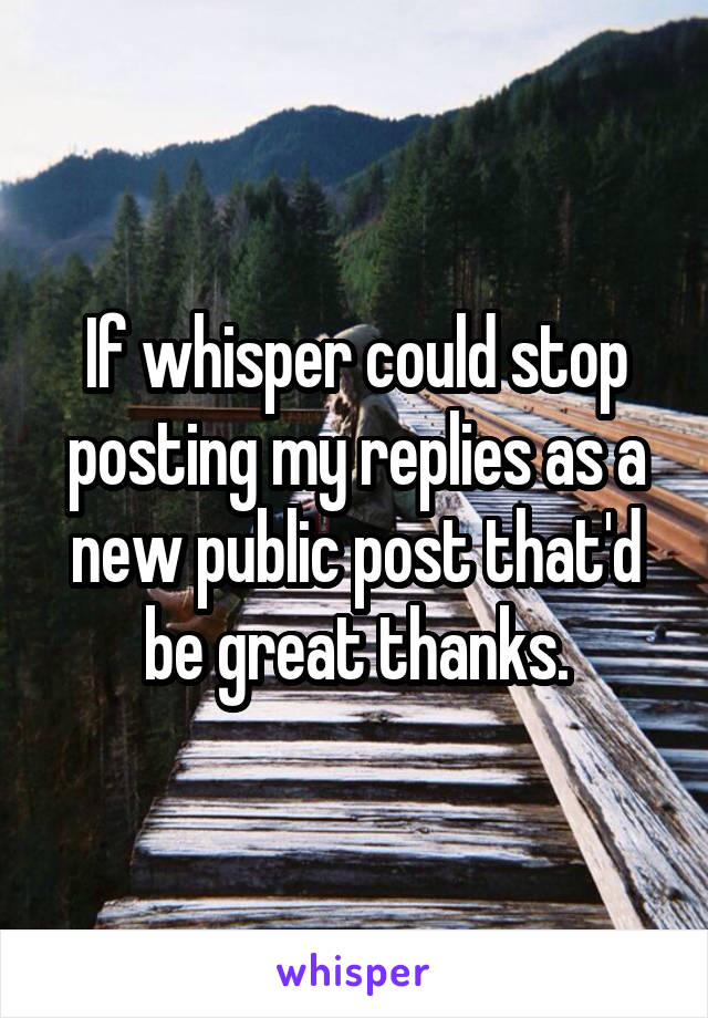 If whisper could stop posting my replies as a new public post that'd be great thanks.