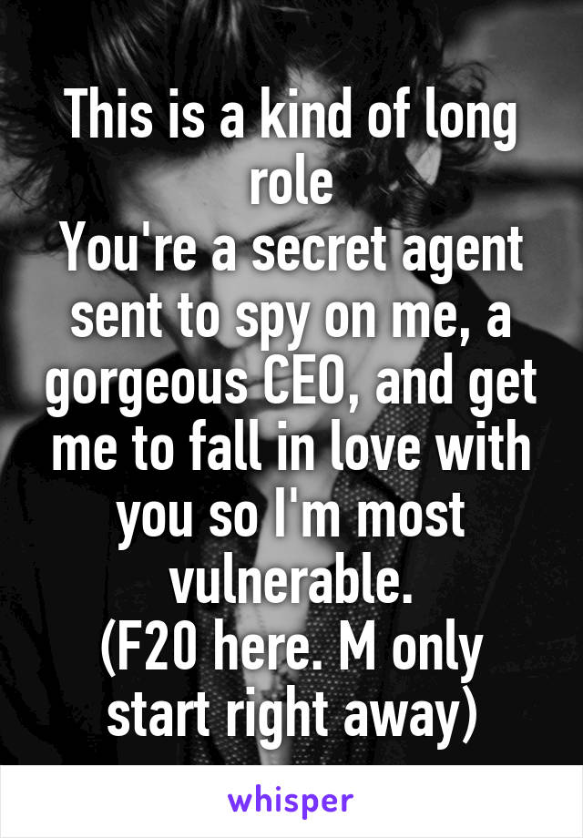 This is a kind of long role You're a secret agent sent to spy on me, a gorgeous CEO, and get me to fall in love with you so I'm most vulnerable. (F20 here. M only start right away)