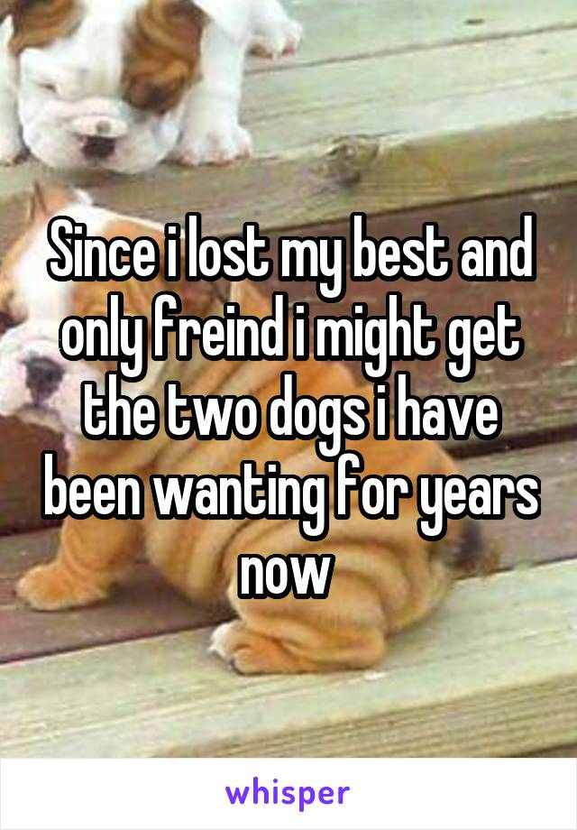 Since i lost my best and only freind i might get the two dogs i have been wanting for years now