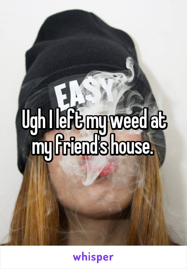 Ugh I left my weed at my friend's house.