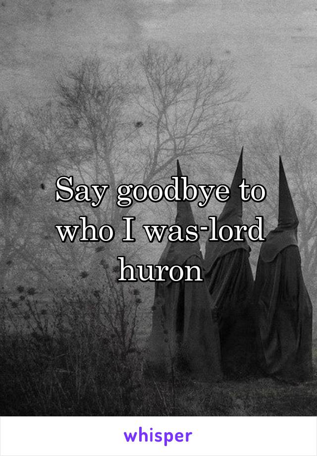 Say goodbye to who I was-lord huron