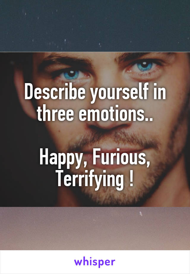 Describe yourself in three emotions..  Happy, Furious, Terrifying !