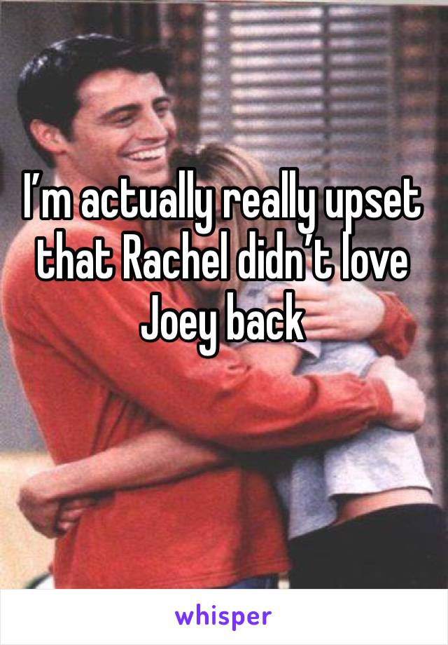 I'm actually really upset that Rachel didn't love Joey back