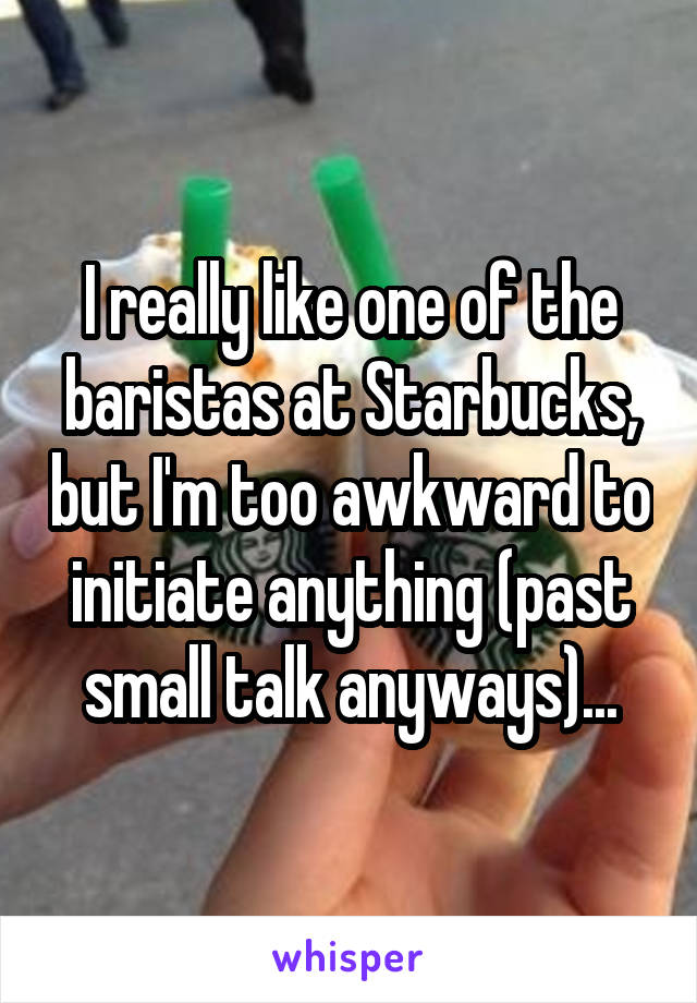 I really like one of the baristas at Starbucks, but I'm too awkward to initiate anything (past small talk anyways)...