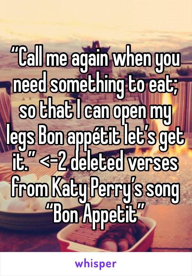 """""""Call me again when you need something to eat; so that I can open my legs Bon appétit let's get it."""" <-2 deleted verses from Katy Perry's song """"Bon Appetit"""""""