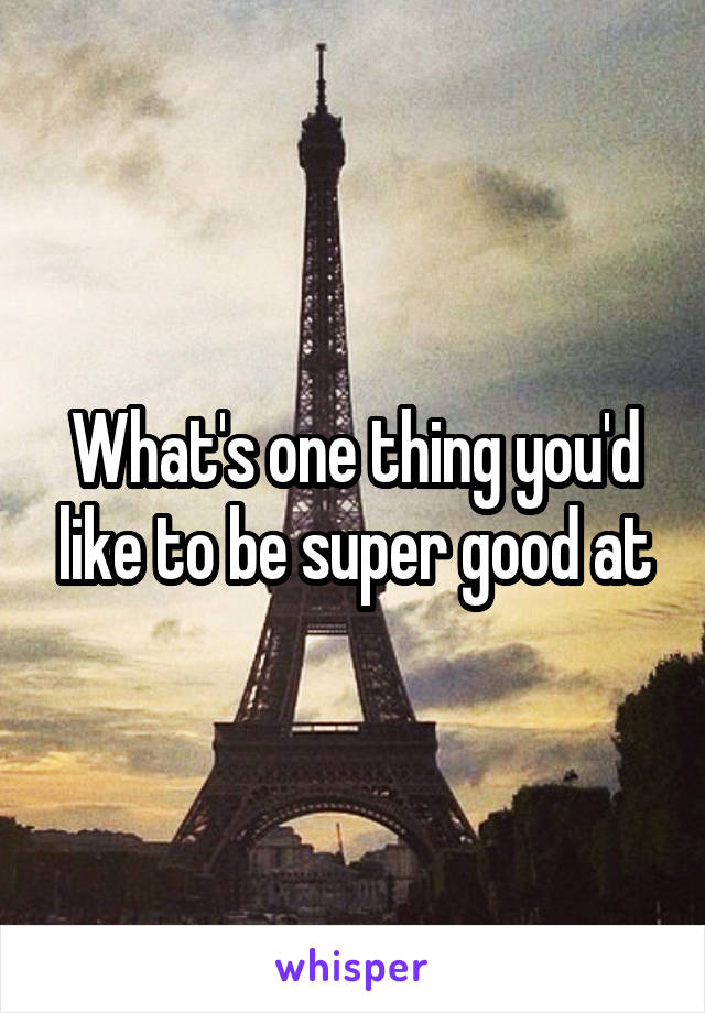 What's one thing you'd like to be super good at