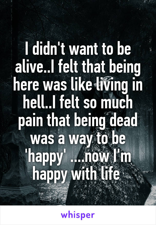 I didn't want to be alive..I felt that being here was like living in hell..I felt so much pain that being dead was a way to be 'happy' ....now I'm happy with life