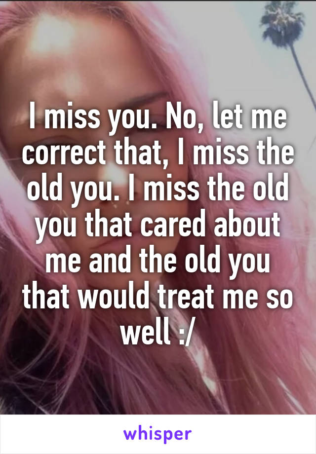 I miss you. No, let me correct that, I miss the old you. I miss the old you that cared about me and the old you that would treat me so well :/