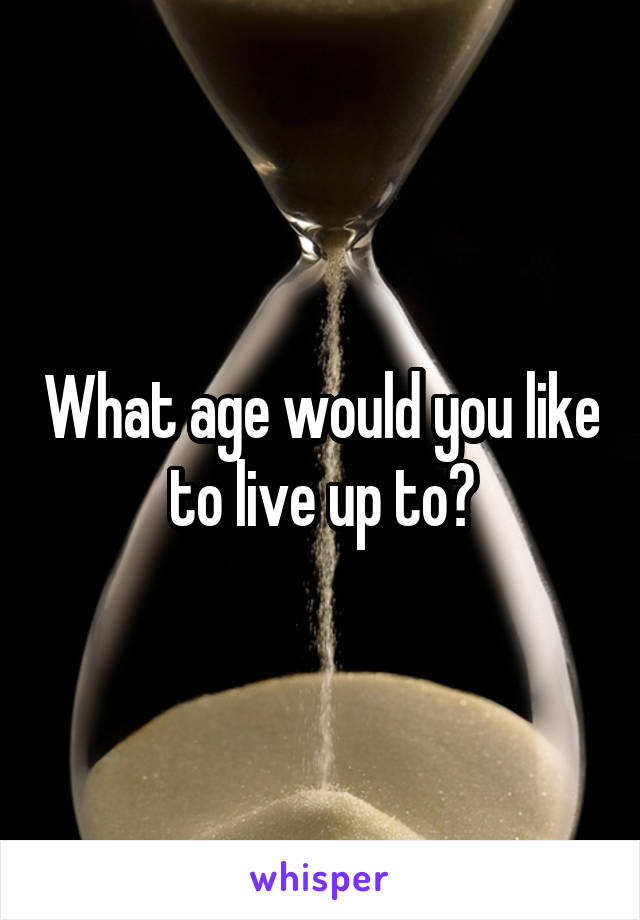 What age would you like to live up to?