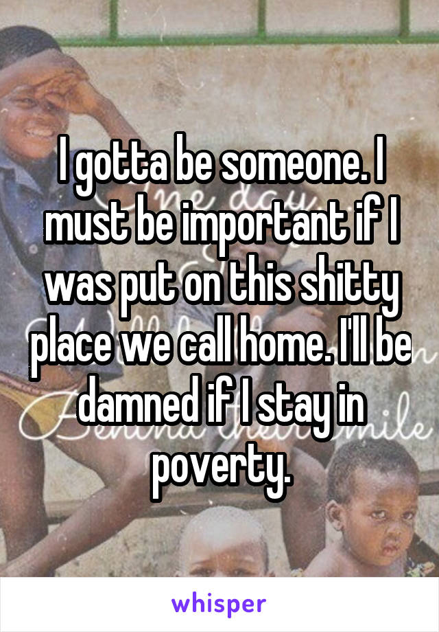 I gotta be someone. I must be important if I was put on this shitty place we call home. I'll be damned if I stay in poverty.