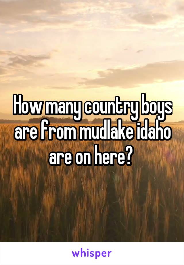 How many country boys are from mudlake idaho are on here?