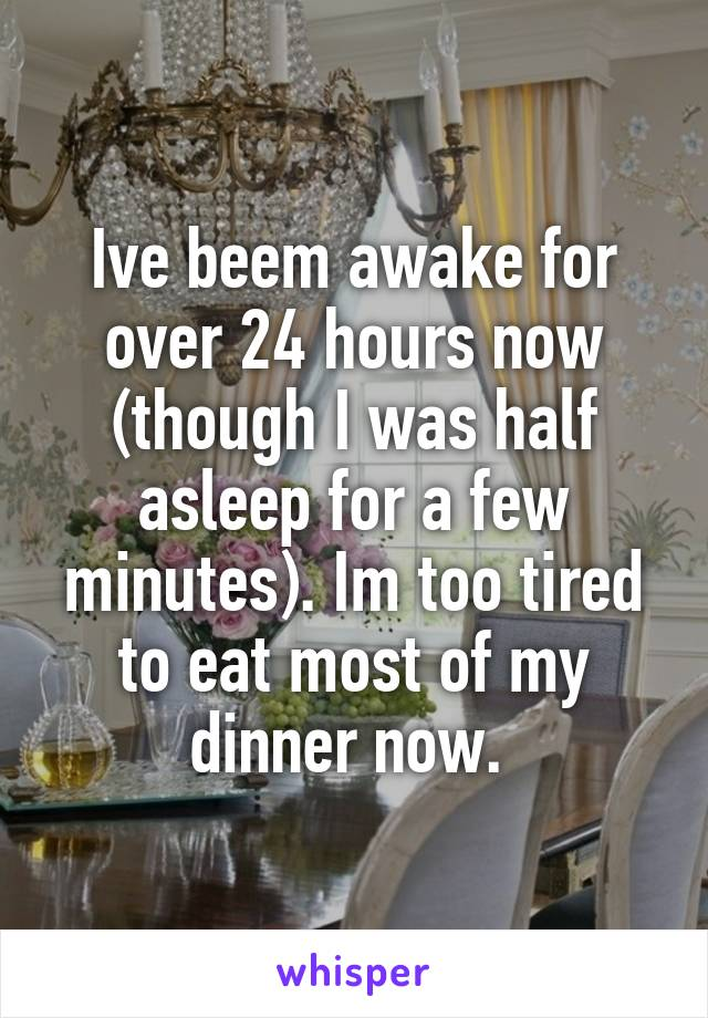Ive beem awake for over 24 hours now (though I was half asleep for a few minutes). Im too tired to eat most of my dinner now.