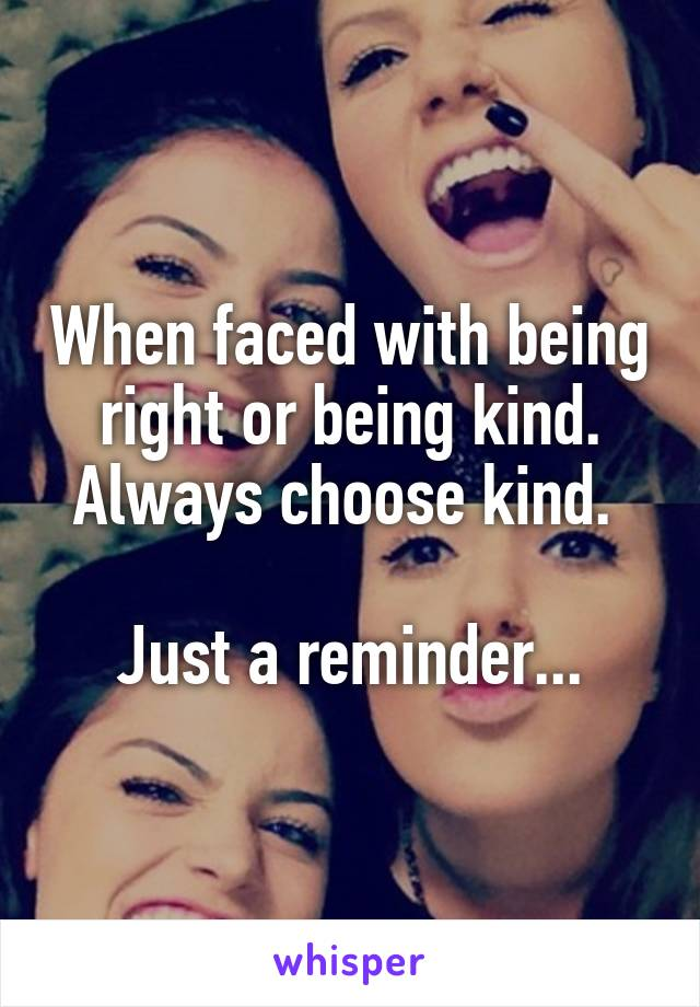 When faced with being right or being kind. Always choose kind.   Just a reminder...