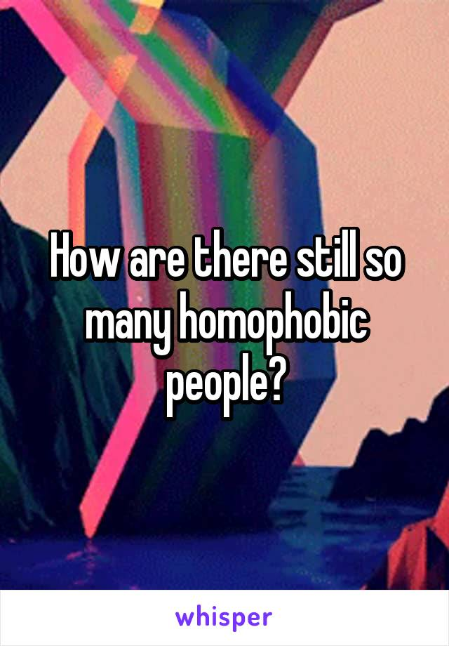 How are there still so many homophobic people?