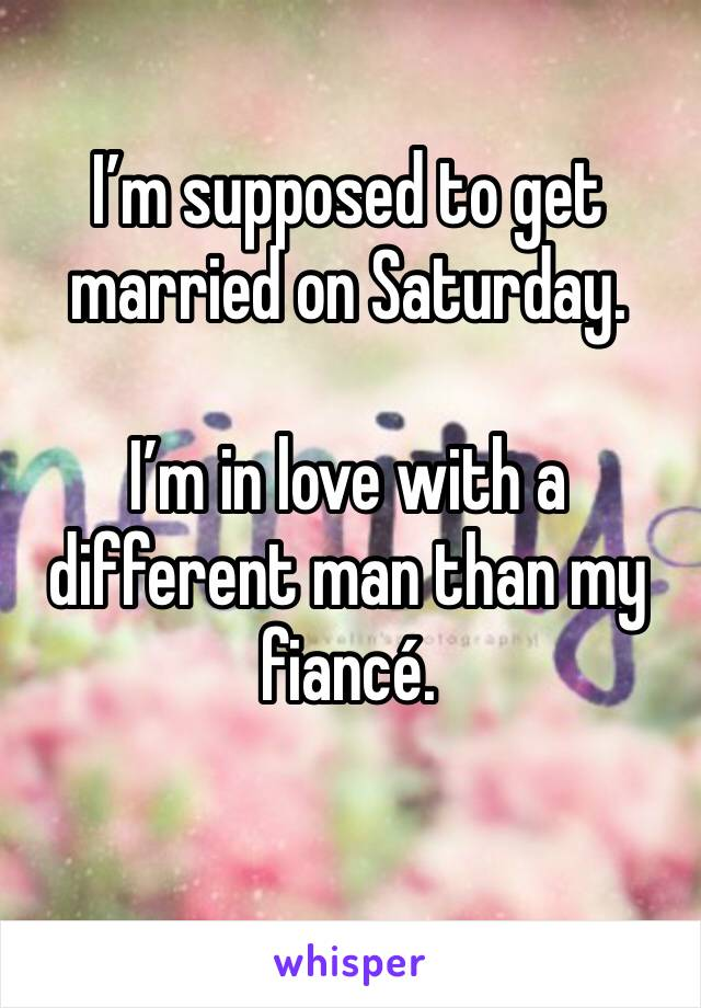 I'm supposed to get married on Saturday.   I'm in love with a different man than my fiancé.