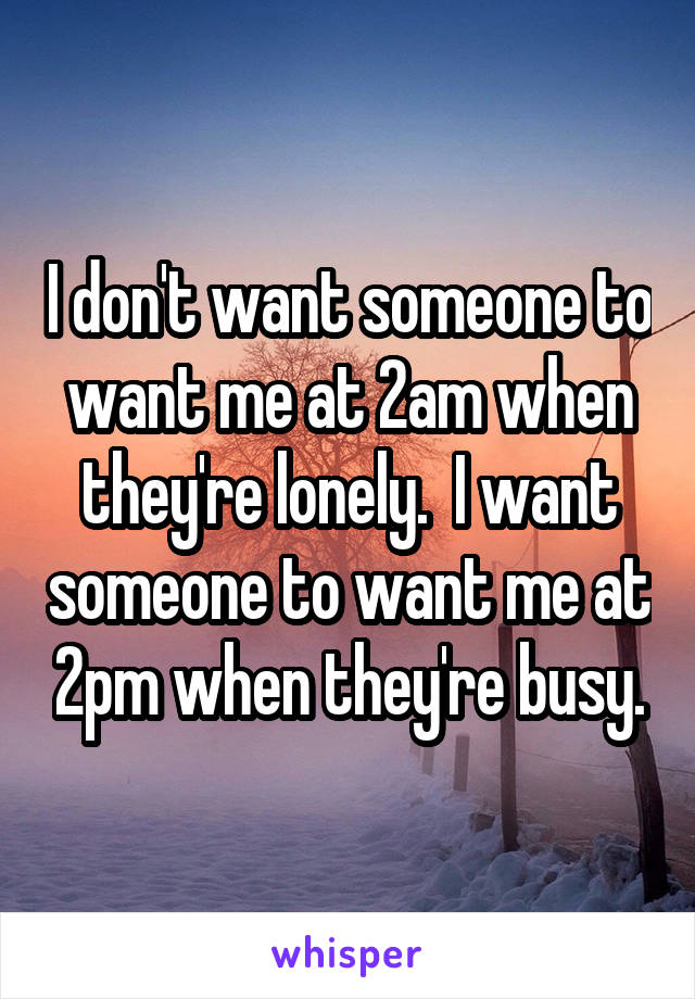 I don't want someone to want me at 2am when they're lonely.  I want someone to want me at 2pm when they're busy.