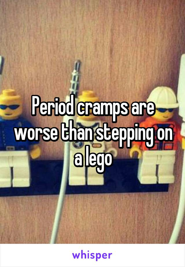 Period cramps are worse than stepping on a lego
