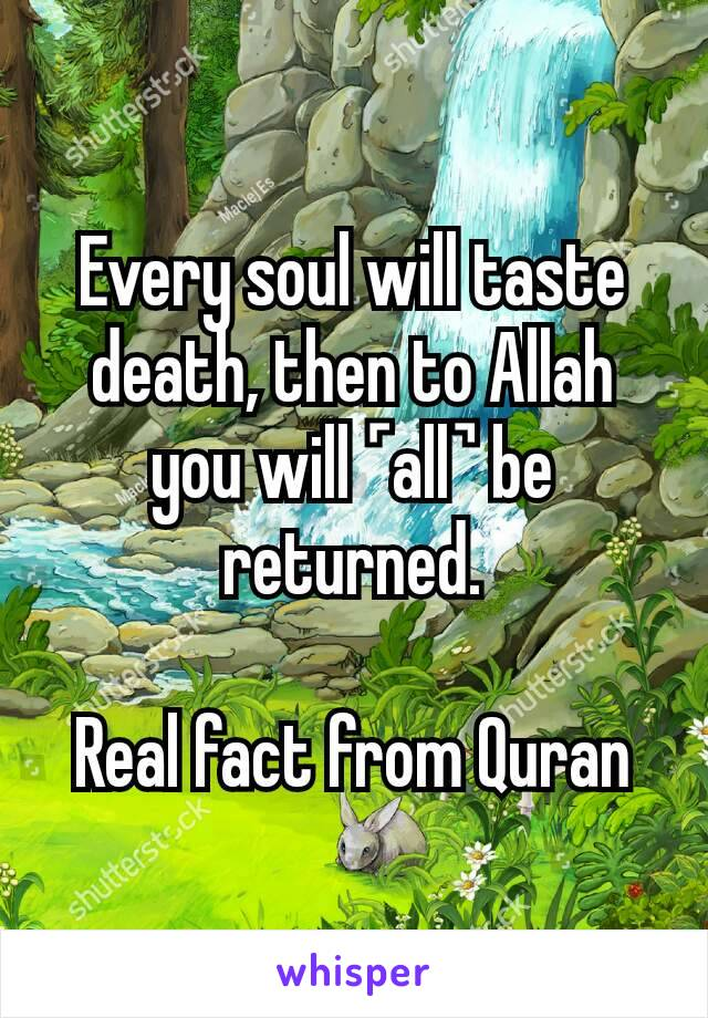 Every soul will taste death, then to Allah you will ˹all˺ be returned.  Real fact from Quran