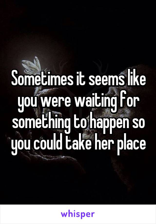 Sometimes it seems like you were waiting for something to happen so you could take her place