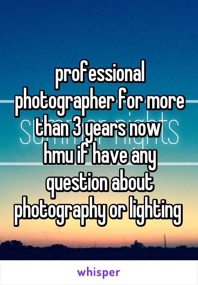 professional photographer for more than 3 years now  hmu if have any question about photography or lighting
