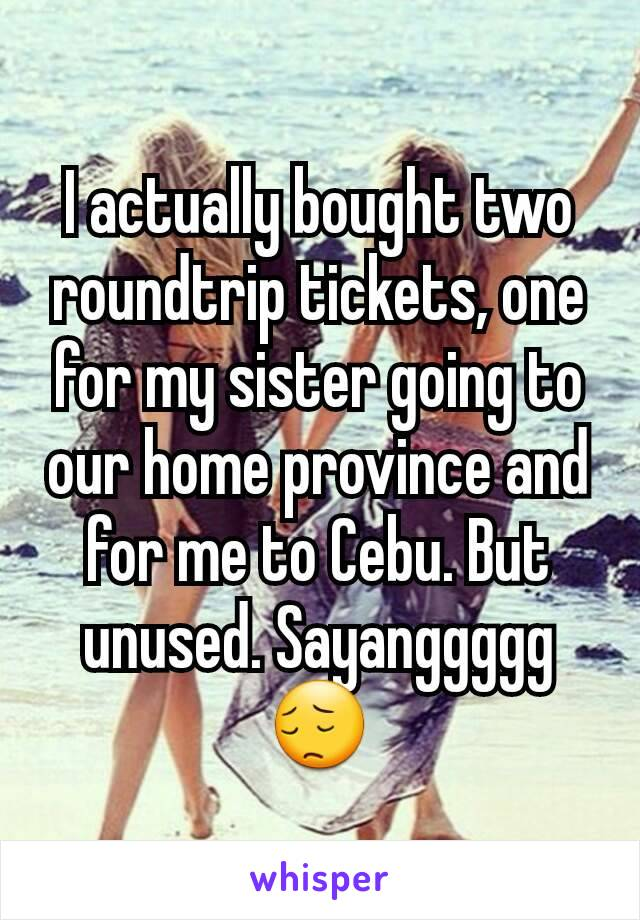I actually bought two roundtrip tickets, one for my sister going to our home province and for me to Cebu. But unused. Sayanggggg 😔