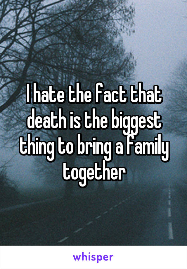I hate the fact that death is the biggest thing to bring a family together