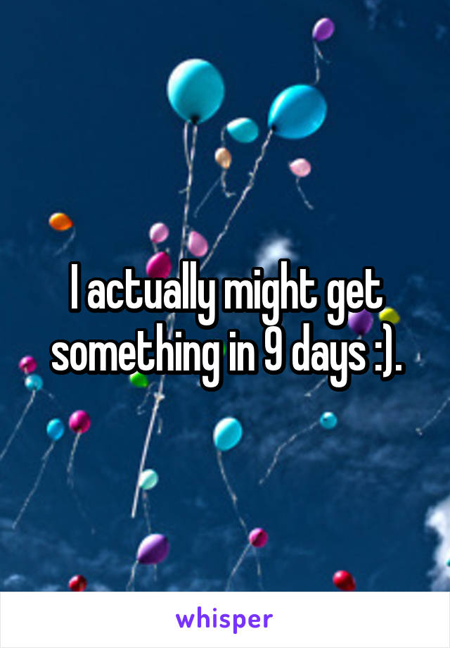 I actually might get something in 9 days :).