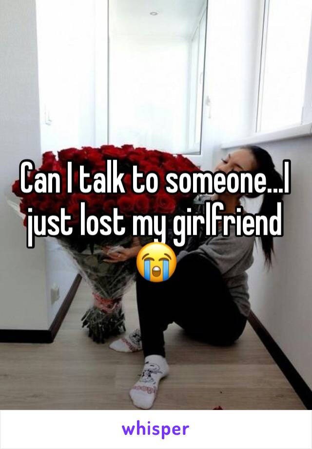 Can I talk to someone...I just lost my girlfriend 😭