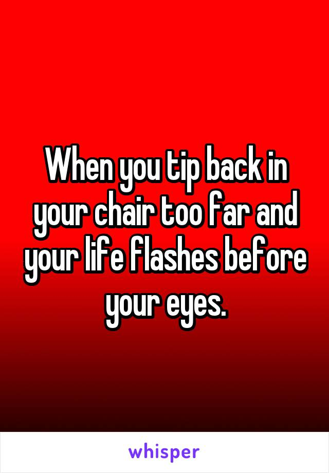 When you tip back in your chair too far and your life flashes before your eyes.