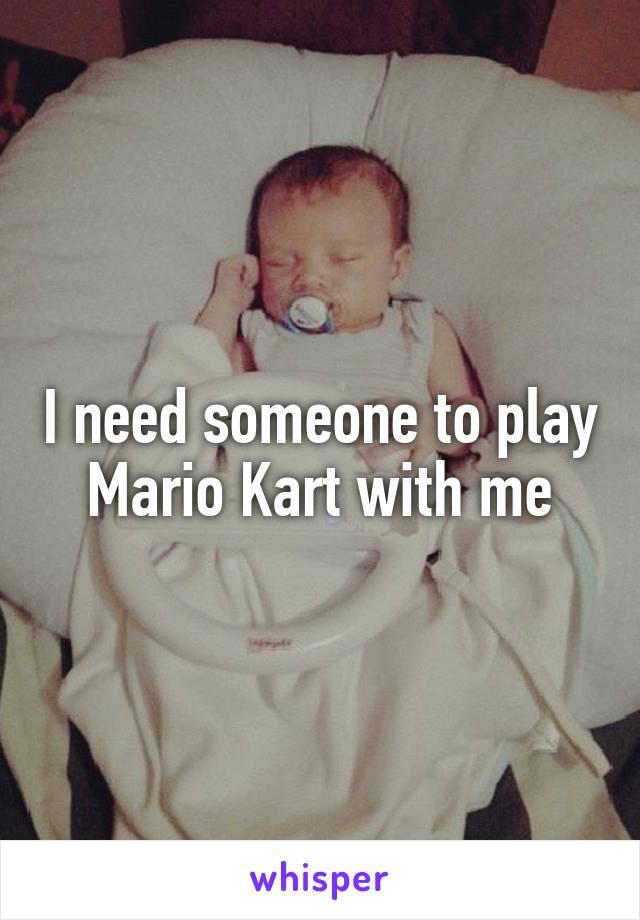I need someone to play Mario Kart with me