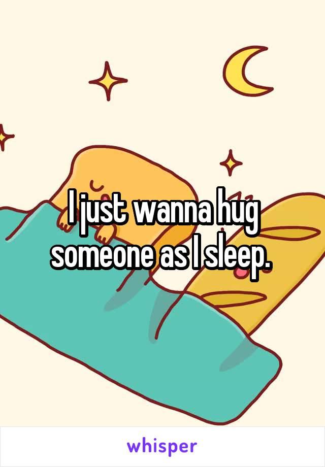 I just wanna hug someone as I sleep.
