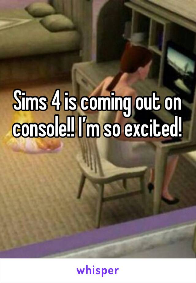 Sims 4 is coming out on console!! I'm so excited!