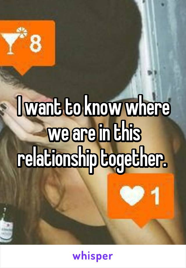I want to know where we are in this relationship together.