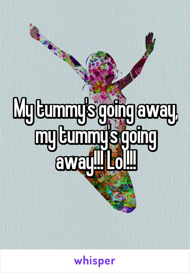 My tummy's going away, my tummy's going away!!! Lol!!!