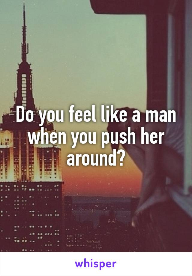 Do you feel like a man when you push her around?