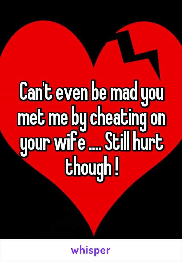 Can't even be mad you met me by cheating on your wife .... Still hurt though !