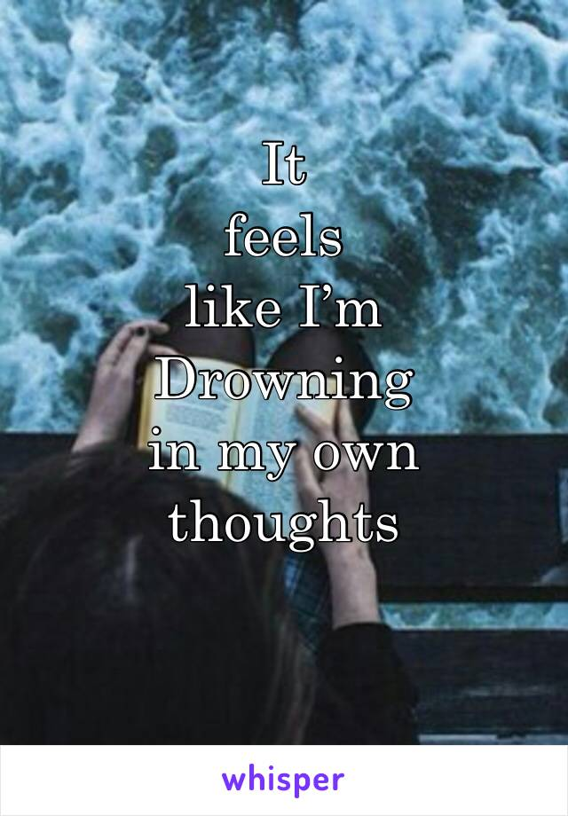 It feels like I'm  Drowning in my own thoughts