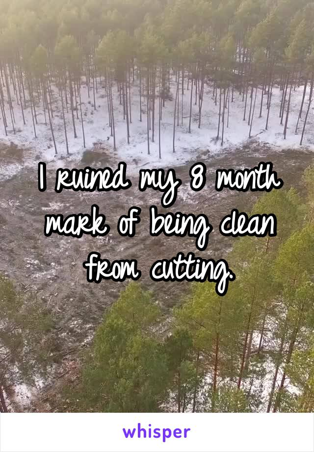 I ruined my 8 month mark of being clean from cutting.