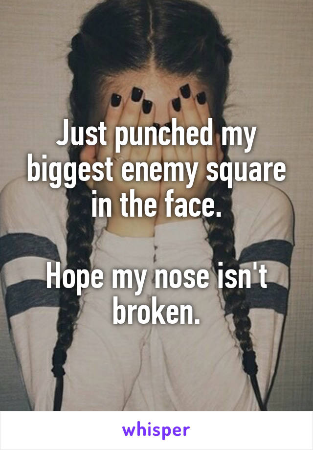 Just punched my biggest enemy square in the face.  Hope my nose isn't broken.