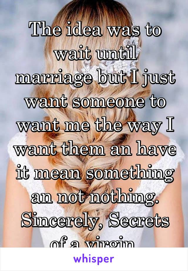 The idea was to wait until marriage but I just want someone to want me the way I want them an have it mean something an not nothing. Sincerely, Secrets of a virgin