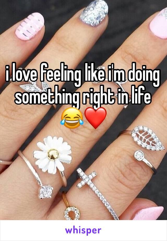 i love feeling like i'm doing something right in life 😂❤️